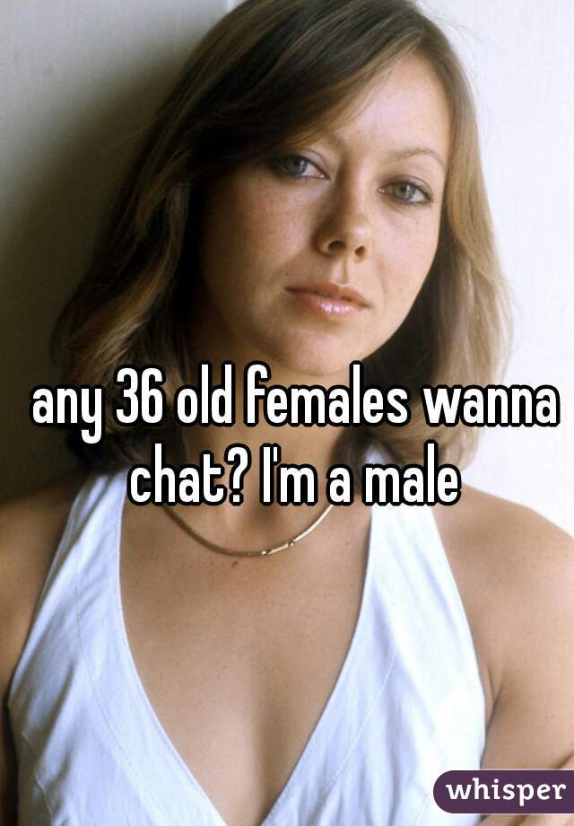 any 36 old females wanna chat? I'm a male