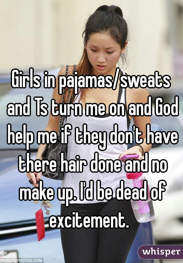 Girls in pajamas/sweats and Ts turn me on and God help me if they don't have there hair done and no make up. I'd be dead of excitement.