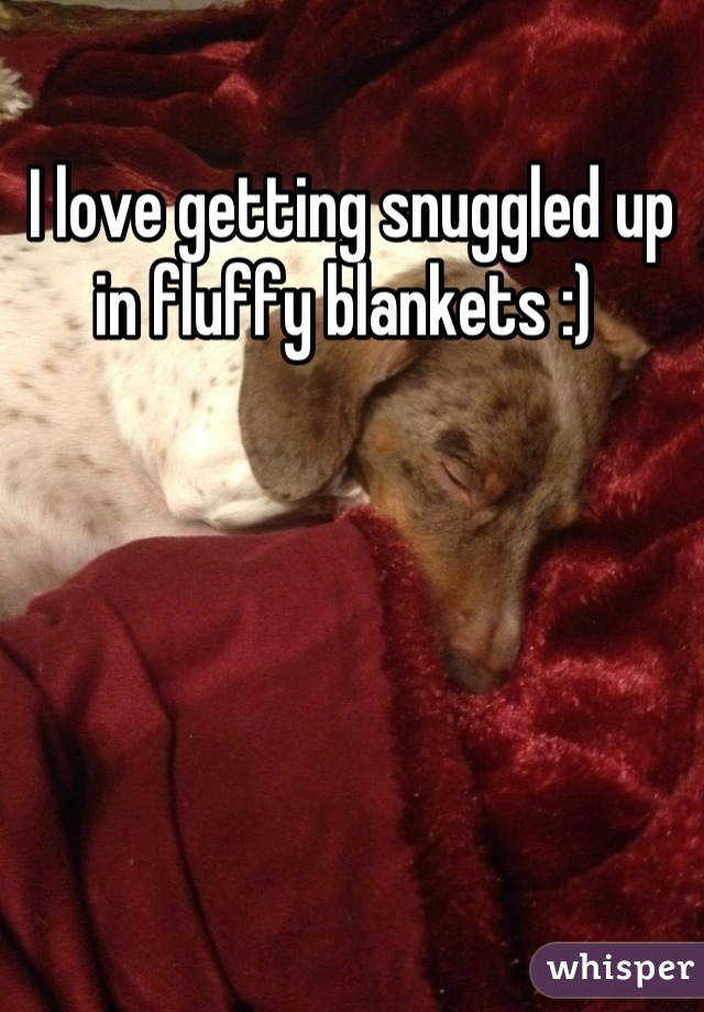 I love getting snuggled up in fluffy blankets :)