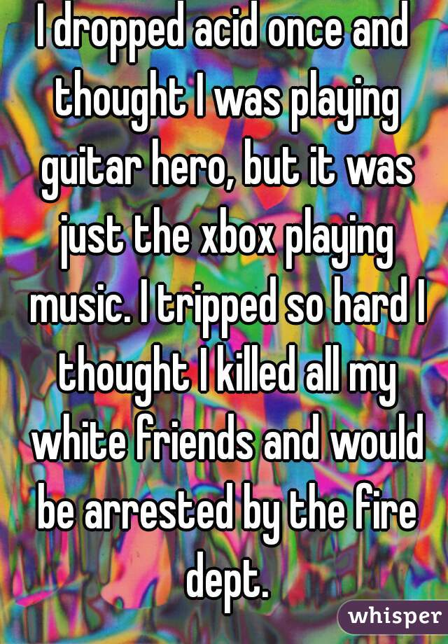 I dropped acid once and thought I was playing guitar hero, but it was just the xbox playing music. I tripped so hard I thought I killed all my white friends and would be arrested by the fire dept.