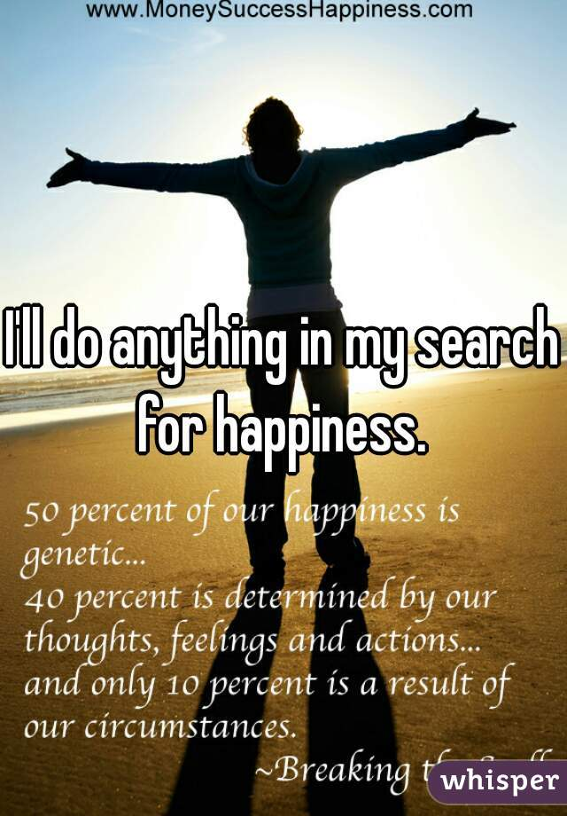 I'll do anything in my search for happiness.