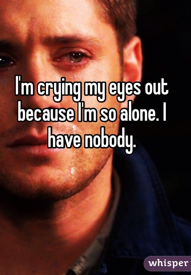 I'm crying my eyes out because I'm so alone. I have nobody.