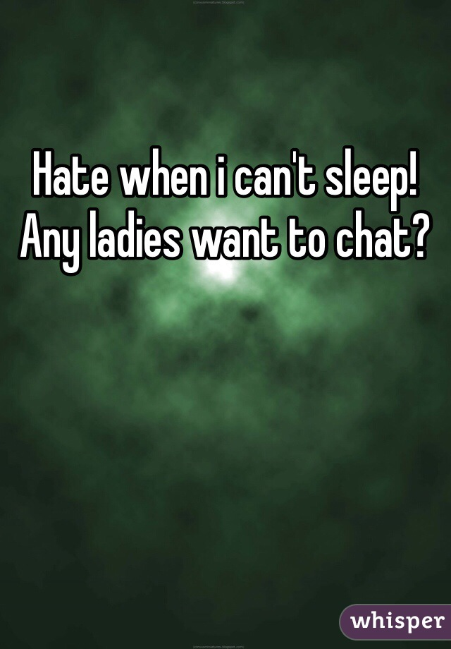 Hate when i can't sleep! Any ladies want to chat?