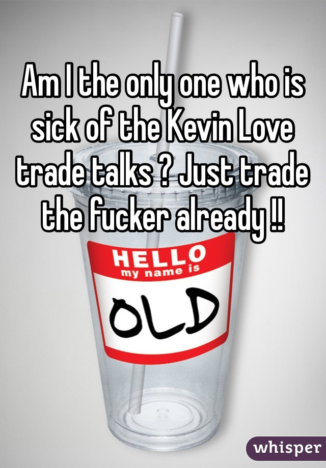 Am I the only one who is sick of the Kevin Love trade talks ? Just trade the fucker already !!