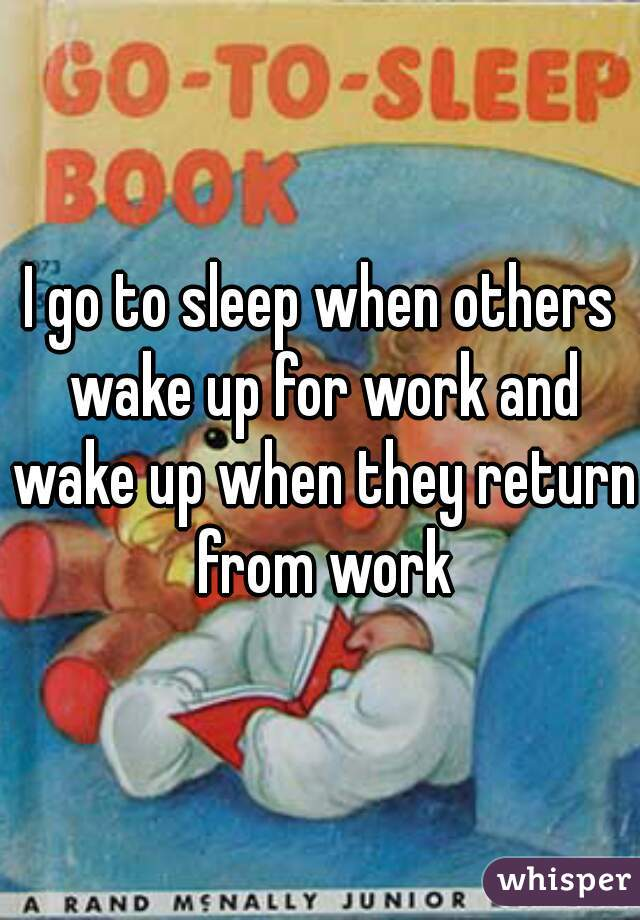 I go to sleep when others wake up for work and wake up when they return from work