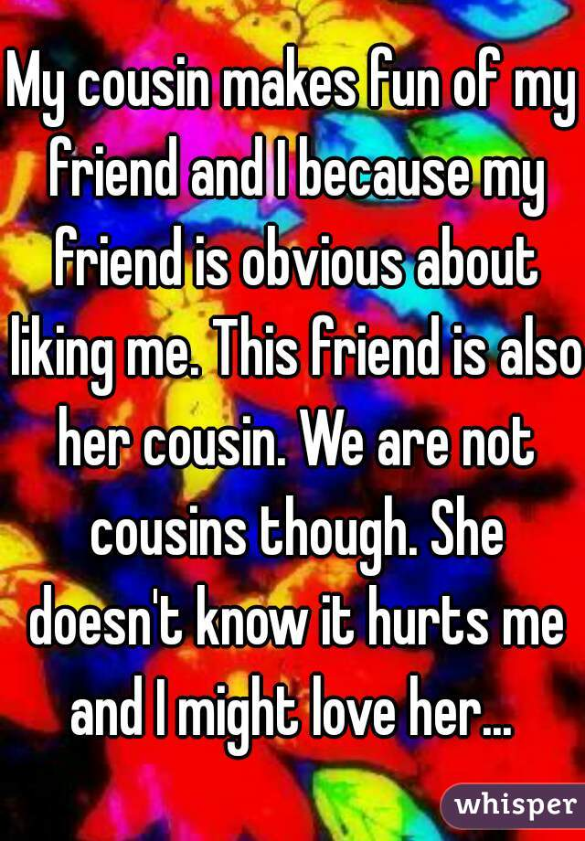My cousin makes fun of my friend and I because my friend is obvious about liking me. This friend is also her cousin. We are not cousins though. She doesn't know it hurts me and I might love her...