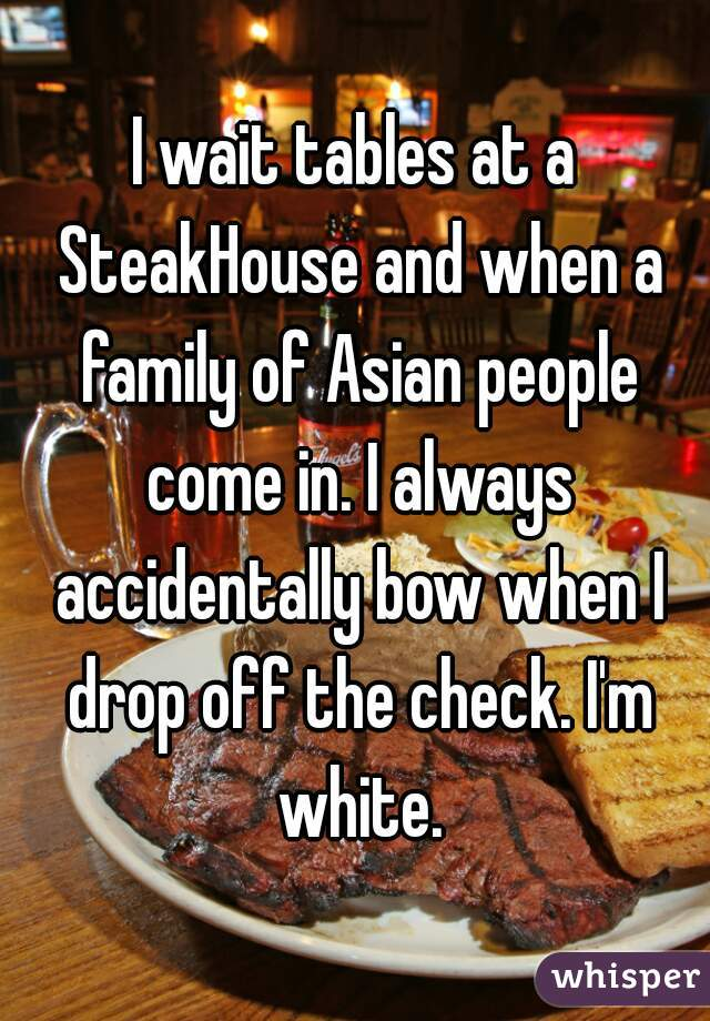I wait tables at a SteakHouse and when a family of Asian people come in. I always accidentally bow when I drop off the check. I'm white.