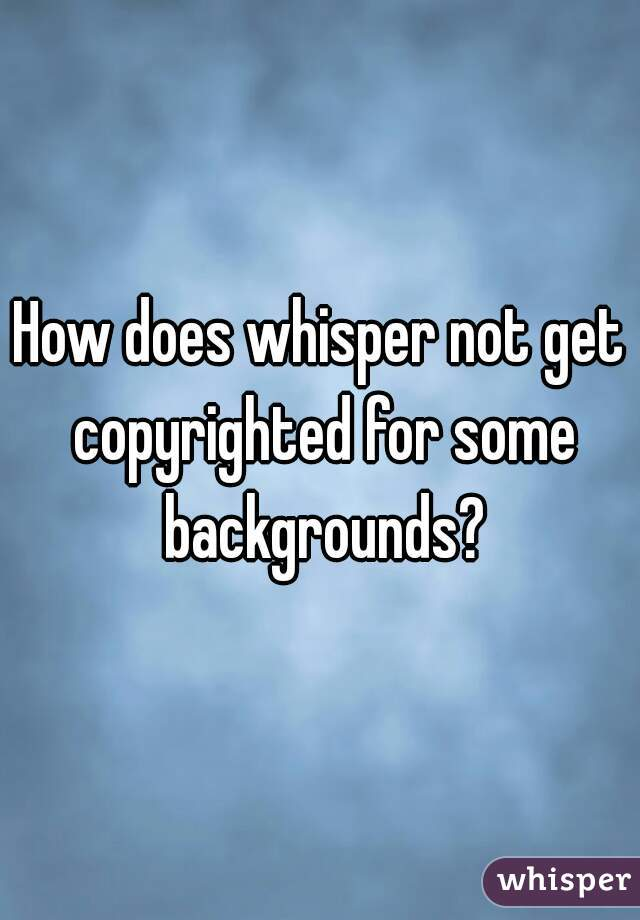 How does whisper not get copyrighted for some backgrounds?
