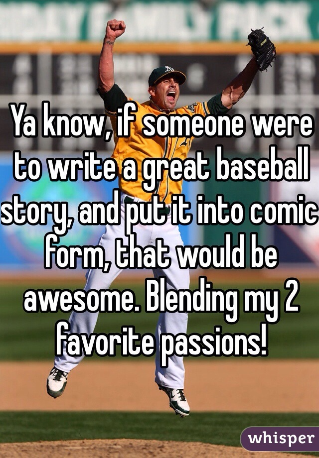 Ya know, if someone were to write a great baseball story, and put it into comic form, that would be awesome. Blending my 2 favorite passions!