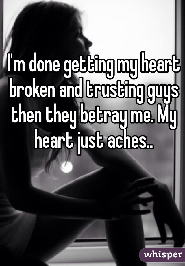 I'm done getting my heart broken and trusting guys then they betray me. My heart just aches..