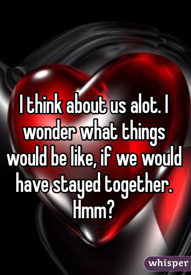 I think about us alot. I wonder what things would be like, if we would have stayed together. Hmm?