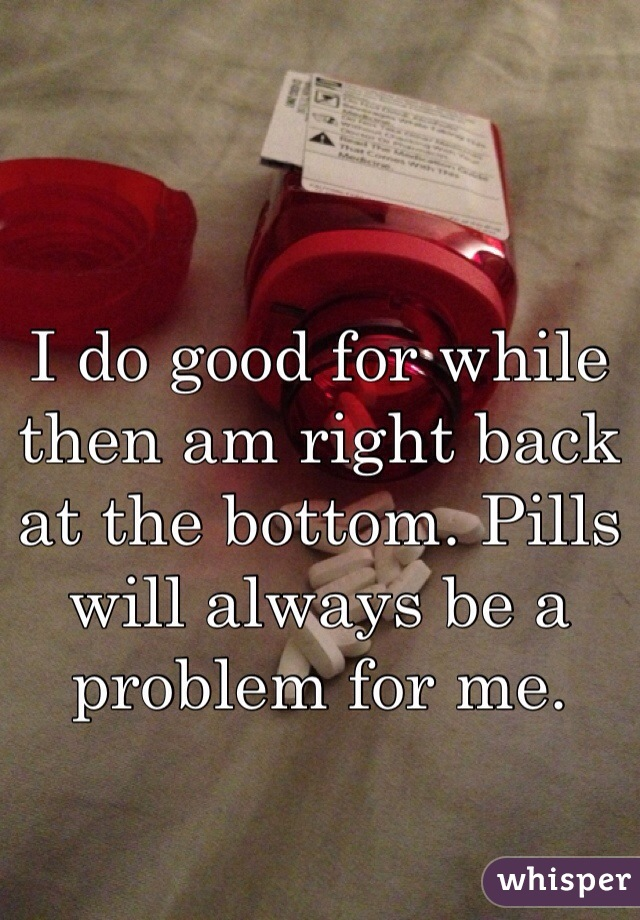 I do good for while then am right back at the bottom. Pills will always be a problem for me.