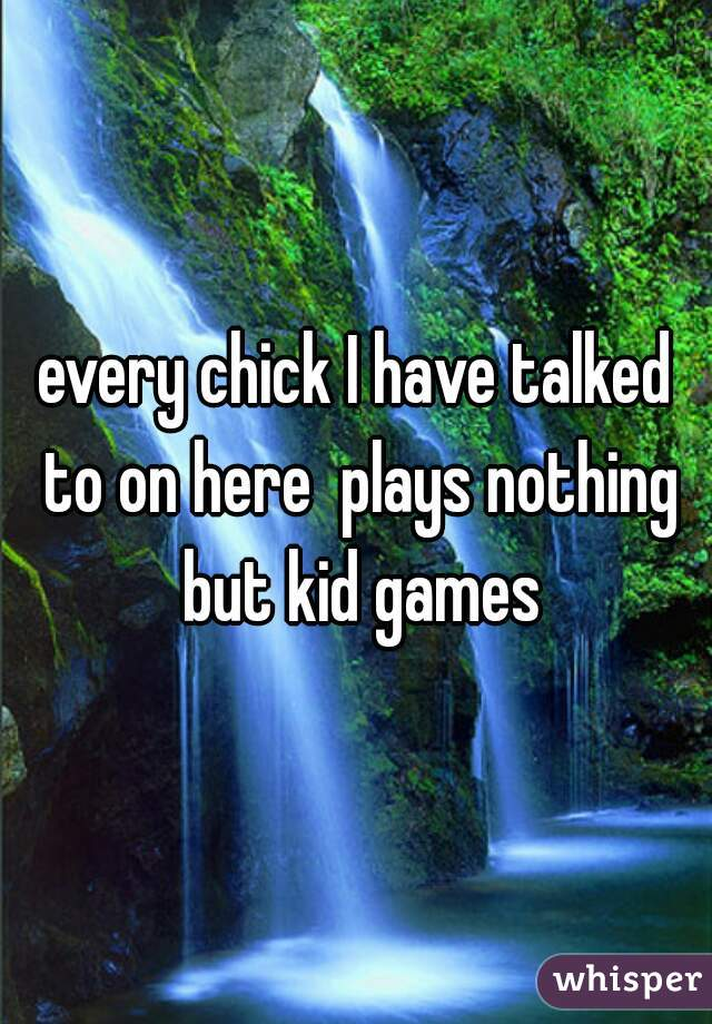 every chick I have talked to on here  plays nothing but kid games