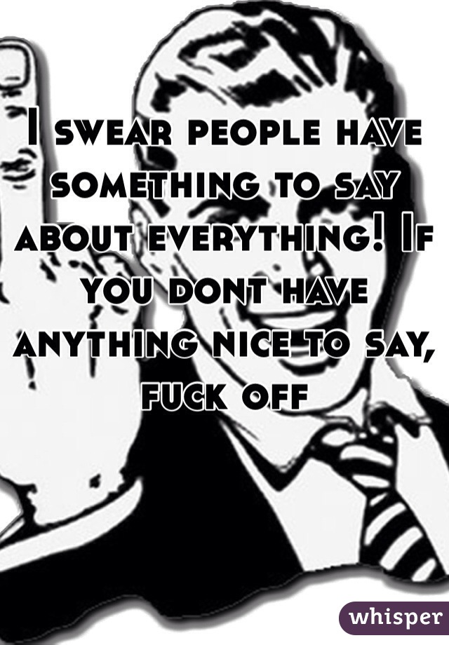 I swear people have something to say about everything! If you dont have anything nice to say, fuck off