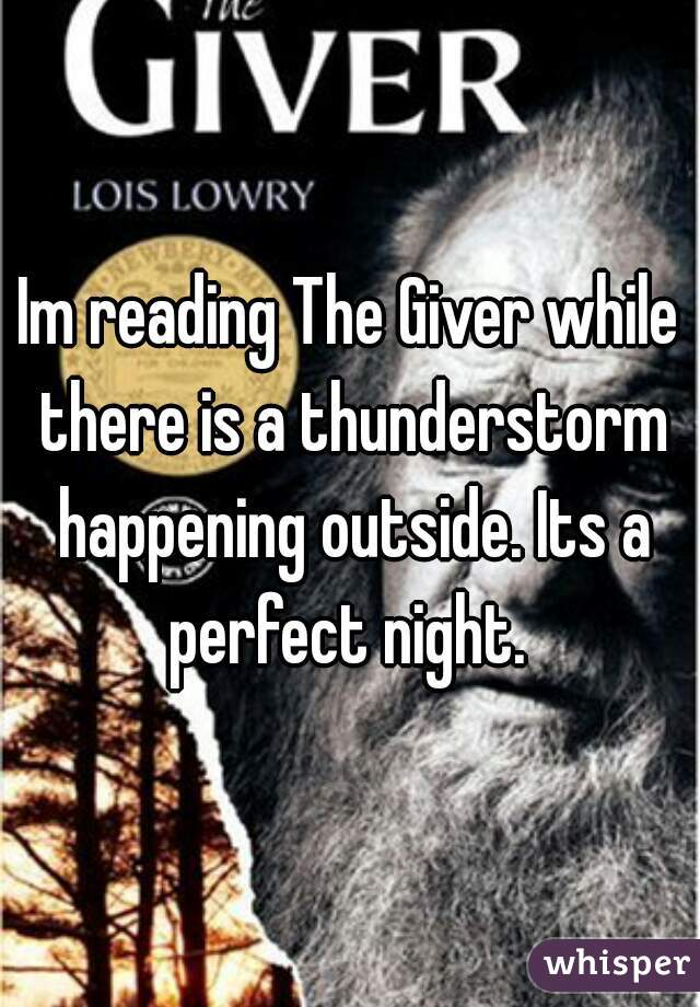 Im reading The Giver while there is a thunderstorm happening outside. Its a perfect night.