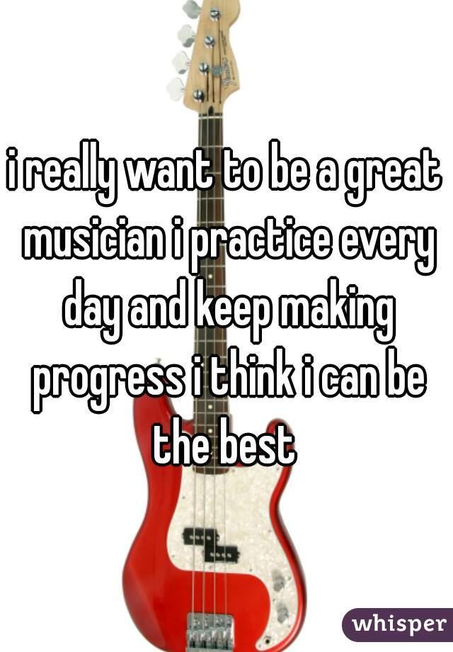 i really want to be a great musician i practice every day and keep making progress i think i can be the best