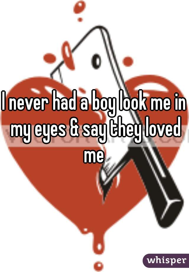 I never had a boy look me in my eyes & say they loved me