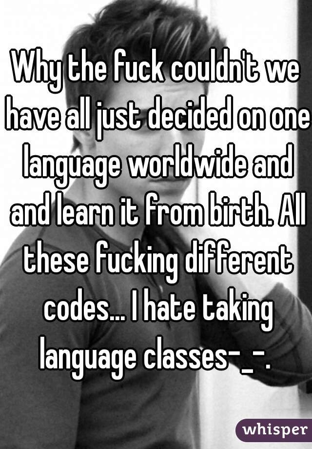 Why the fuck couldn't we have all just decided on one language worldwide and and learn it from birth. All these fucking different codes... I hate taking language classes-_-.