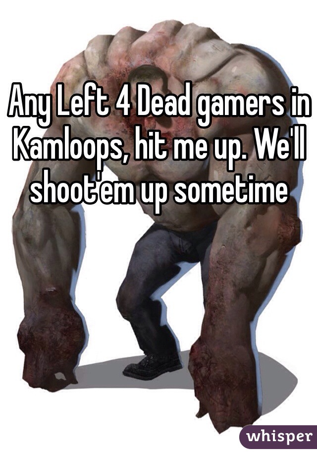 Any Left 4 Dead gamers in Kamloops, hit me up. We'll shoot'em up sometime