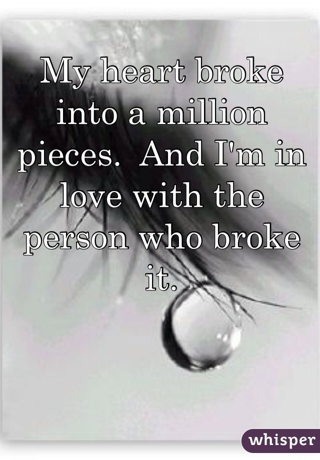 My heart broke into a million pieces.  And I'm in love with the person who broke it.