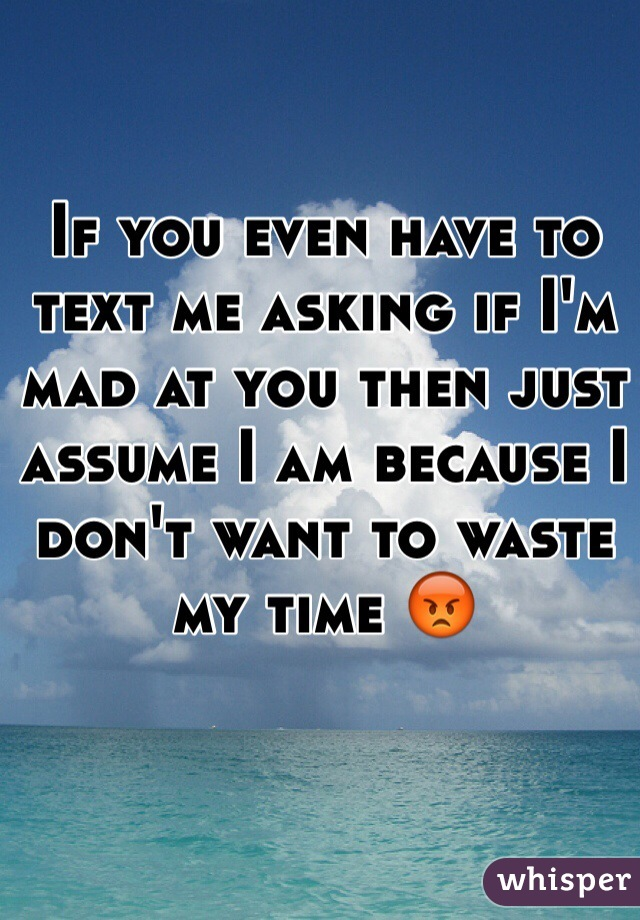 If you even have to text me asking if I'm mad at you then just assume I am because I don't want to waste my time 😡