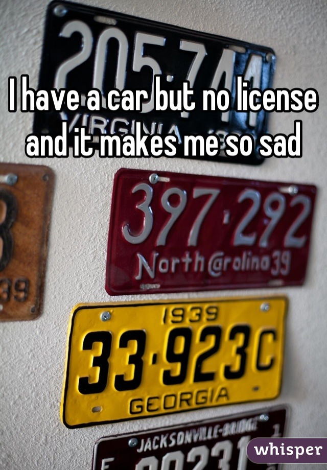 I have a car but no license and it makes me so sad