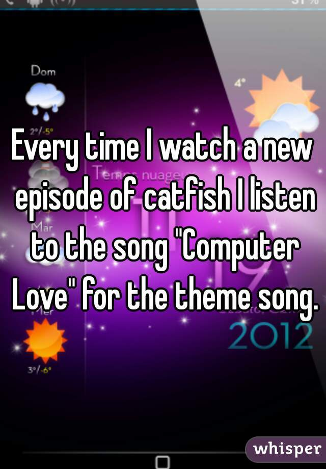 """Every time I watch a new episode of catfish I listen to the song """"Computer Love"""" for the theme song."""