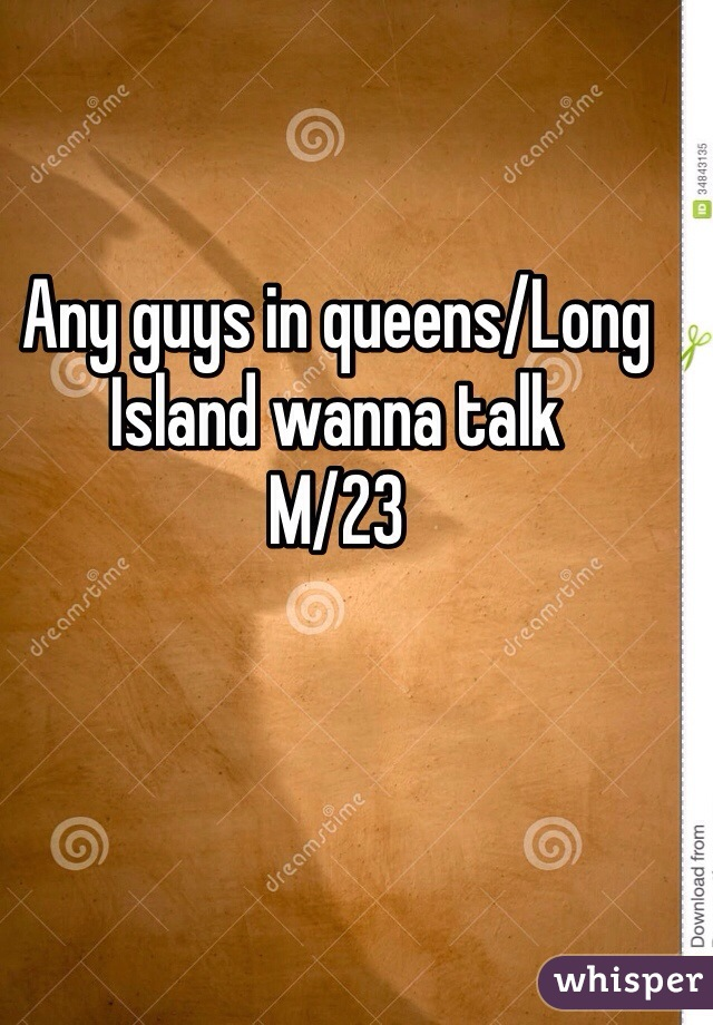 Any guys in queens/Long Island wanna talk  M/23