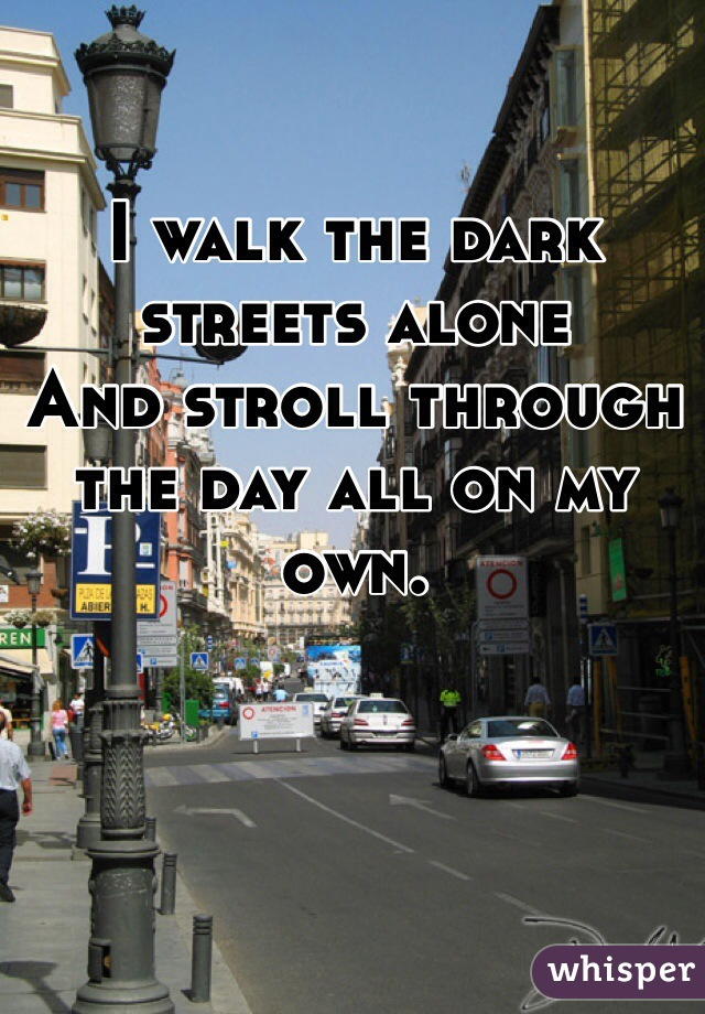 I walk the dark streets alone And stroll through the day all on my own.