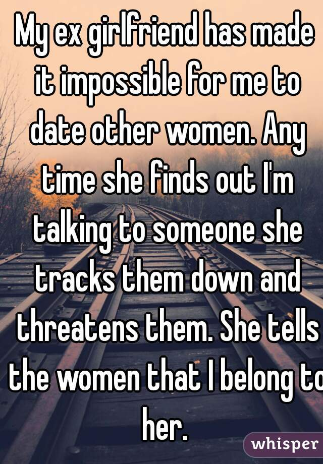 My ex girlfriend has made it impossible for me to date other women. Any time she finds out I'm talking to someone she tracks them down and threatens them. She tells the women that I belong to her.