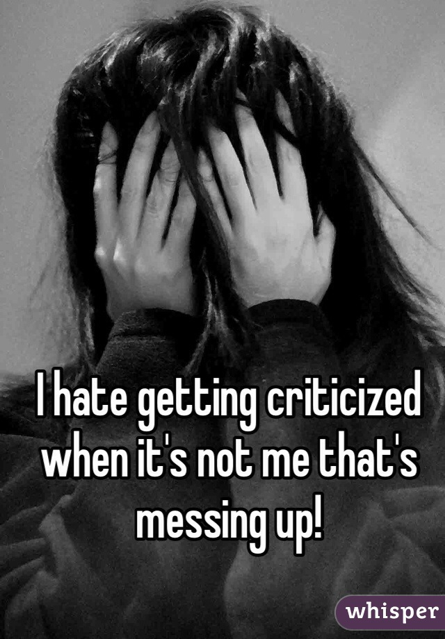 I hate getting criticized when it's not me that's messing up!