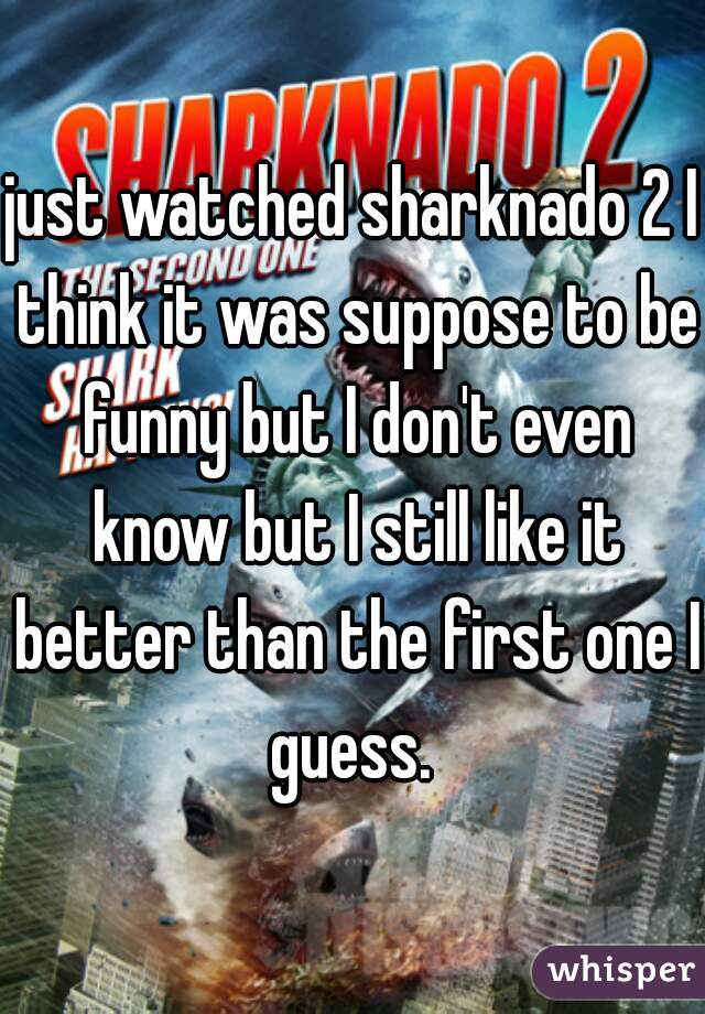 just watched sharknado 2 I think it was suppose to be funny but I don't even know but I still like it better than the first one I guess.