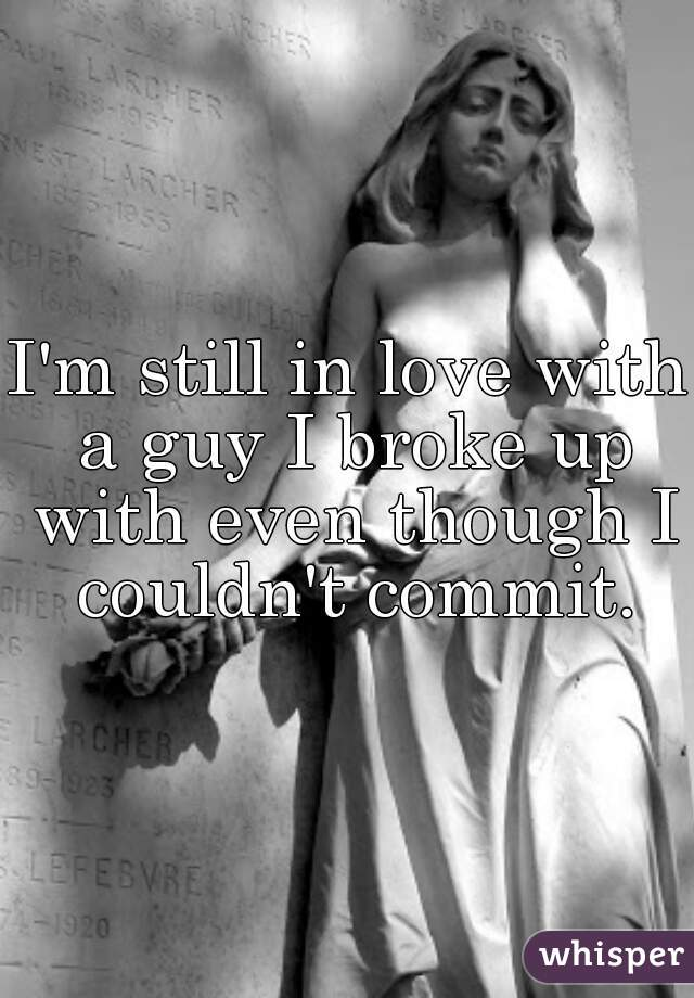 I'm still in love with a guy I broke up with even though I couldn't commit.