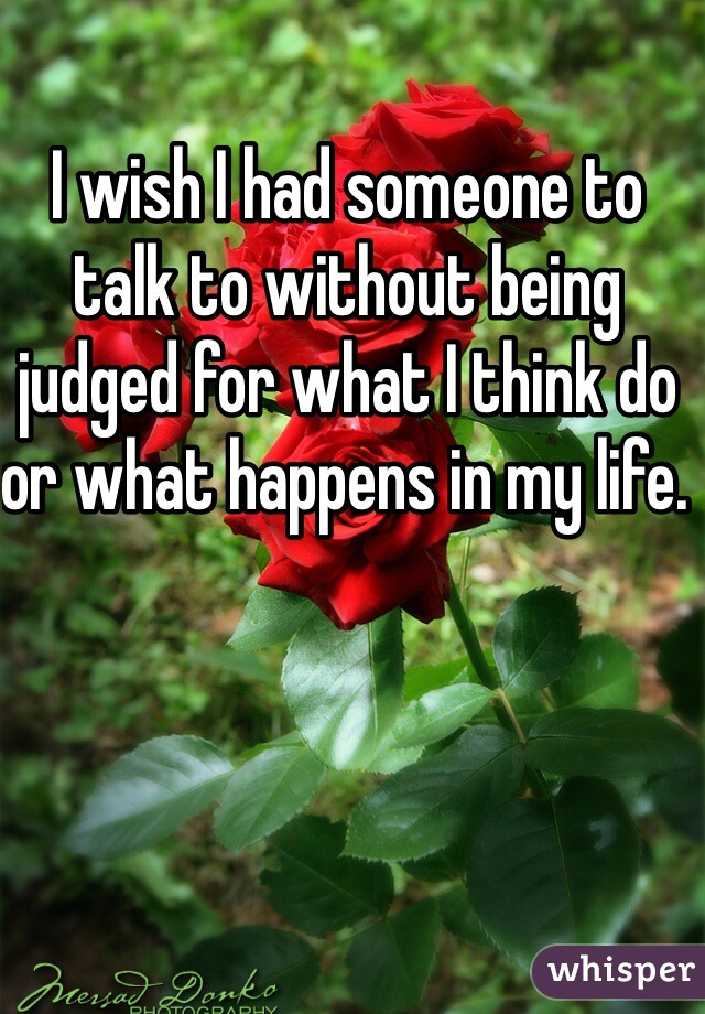 I wish I had someone to talk to without being judged for what I think do or what happens in my life.