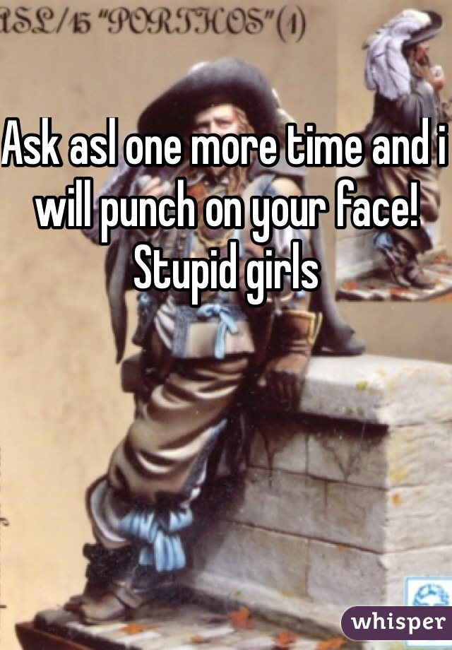 Ask asl one more time and i will punch on your face! Stupid girls