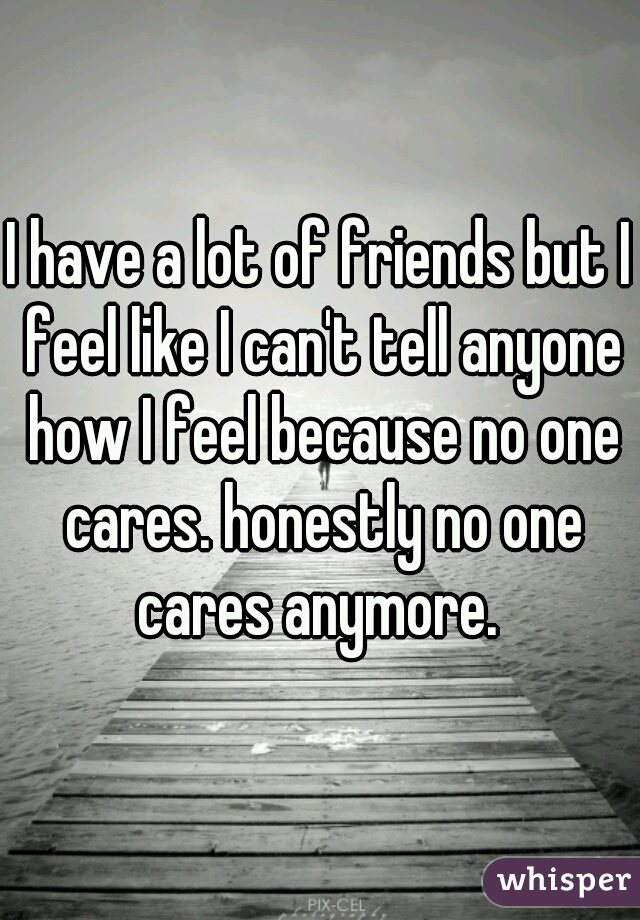 I have a lot of friends but I feel like I can't tell anyone how I feel because no one cares. honestly no one cares anymore.