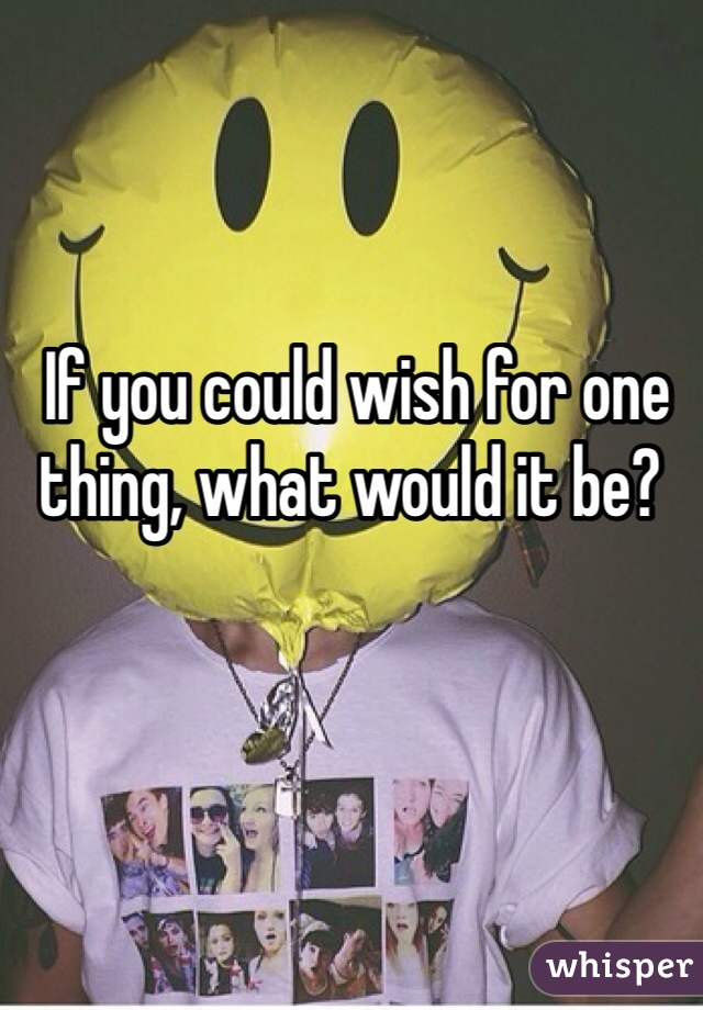 If you could wish for one thing, what would it be?