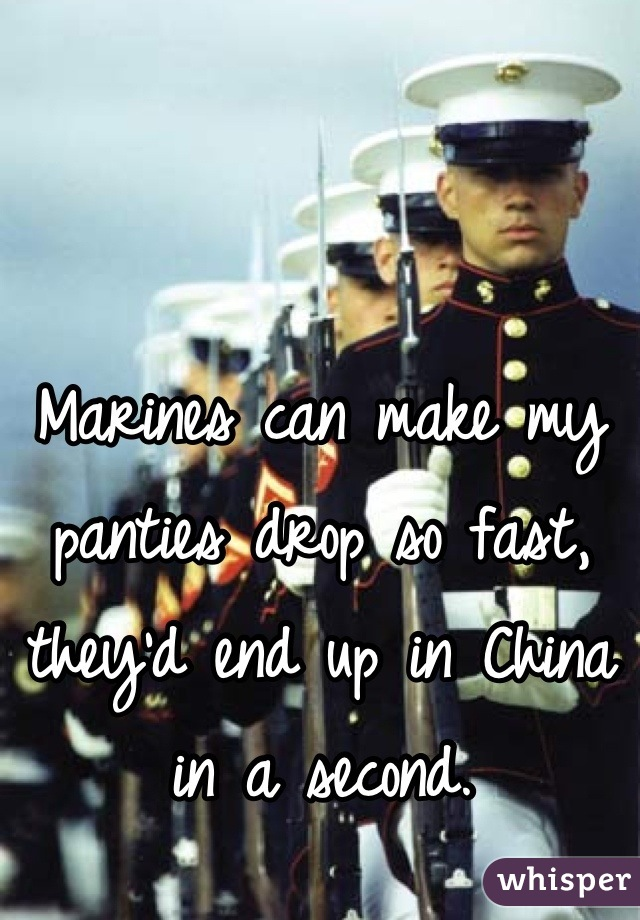 Marines can make my panties drop so fast, they'd end up in China in a second.
