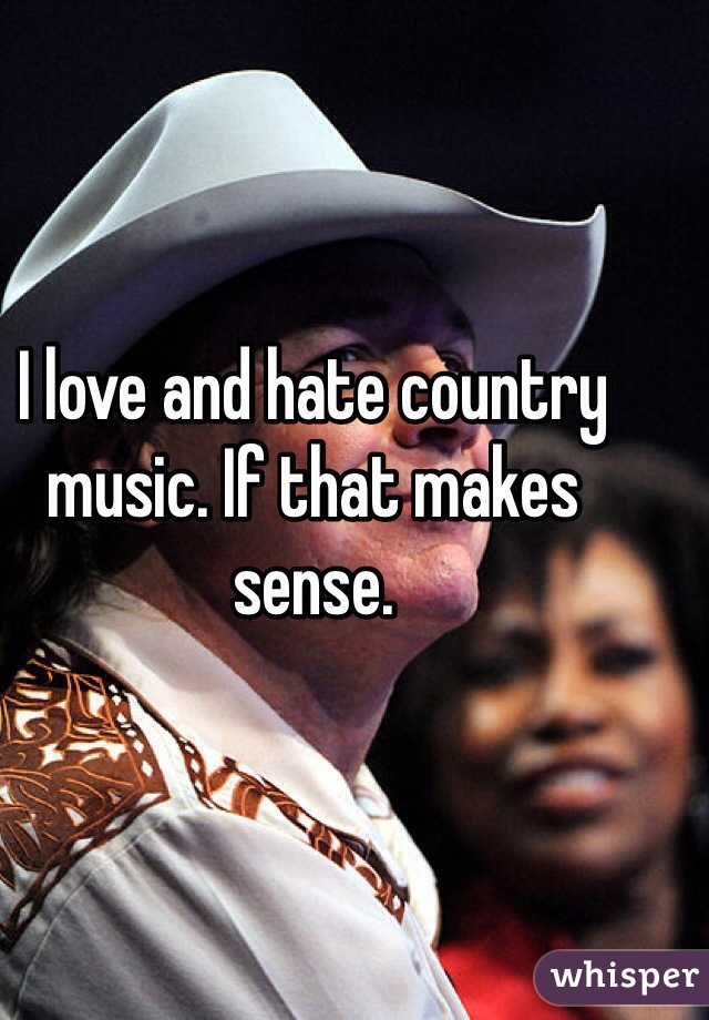 I love and hate country music. If that makes sense.
