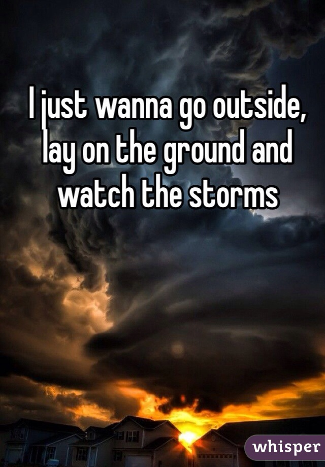 I just wanna go outside, lay on the ground and watch the storms