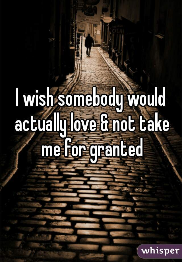 I wish somebody would actually love & not take me for granted