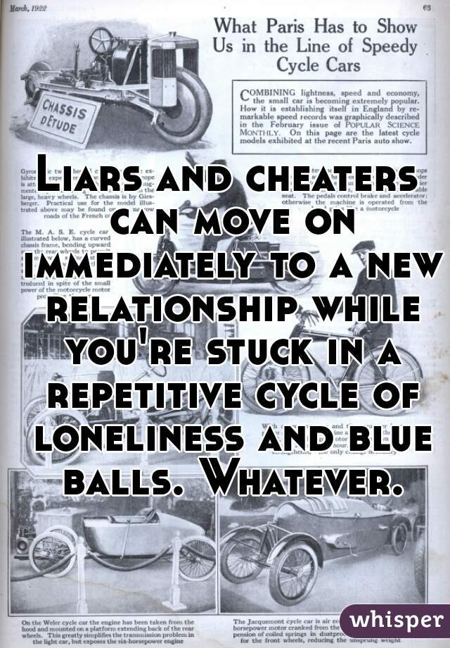 Liars and cheaters can move on immediately to a new relationship while you're stuck in a repetitive cycle of loneliness and blue balls. Whatever.