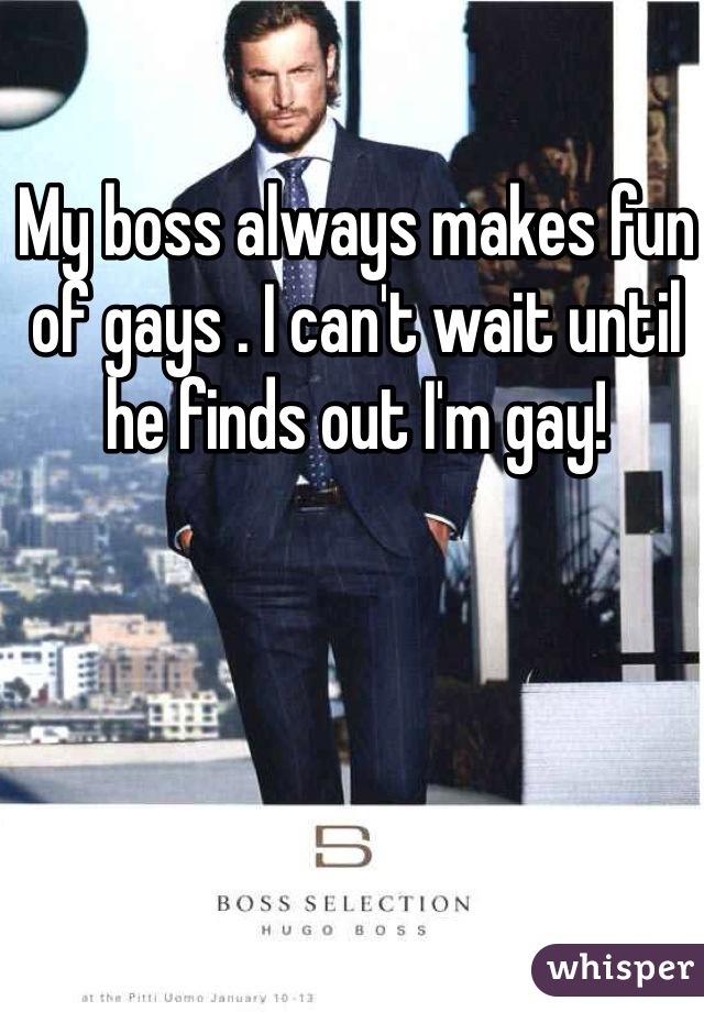 My boss always makes fun of gays . I can't wait until he finds out I'm gay!