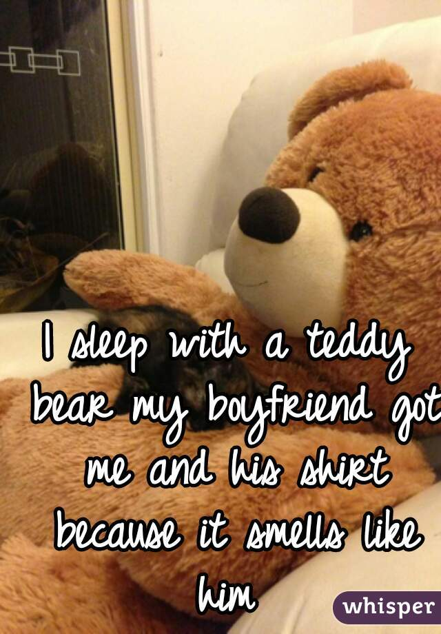 I sleep with a teddy bear my boyfriend got me and his shirt because it smells like him