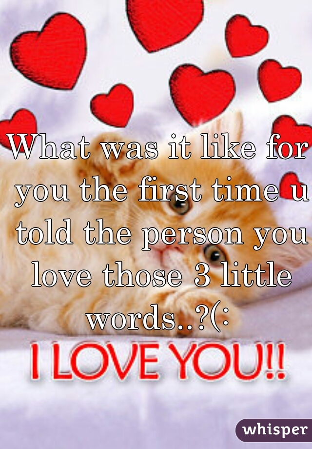 What was it like for you the first time u told the person you love those 3 little words..?(: