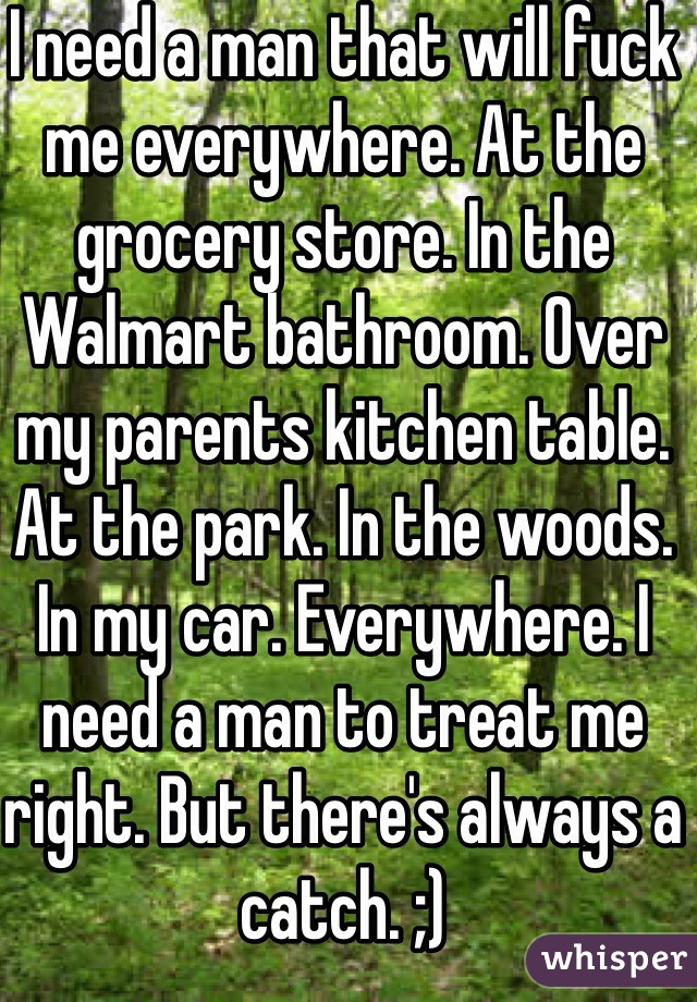 I need a man that will fuck me everywhere. At the grocery store. In the Walmart bathroom. Over my parents kitchen table. At the park. In the woods. In my car. Everywhere. I need a man to treat me right. But there's always a catch. ;)
