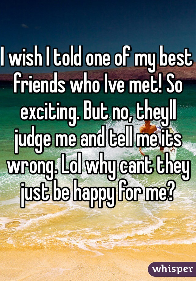 I wish I told one of my best friends who Ive met! So exciting. But no, theyll judge me and tell me its wrong. Lol why cant they just be happy for me?