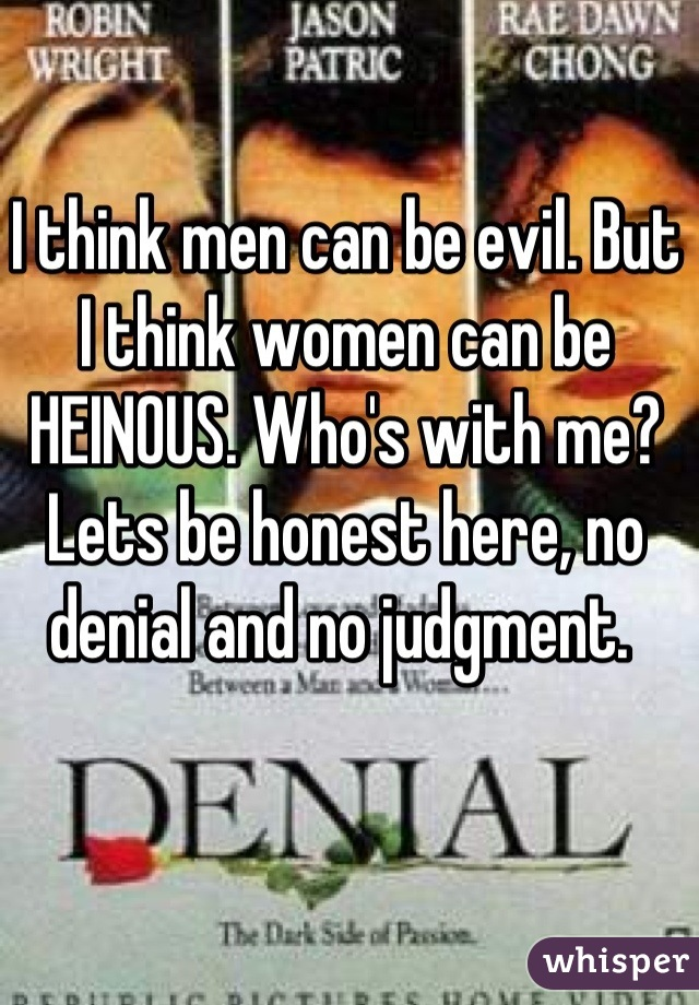 I think men can be evil. But I think women can be HEINOUS. Who's with me? Lets be honest here, no denial and no judgment.