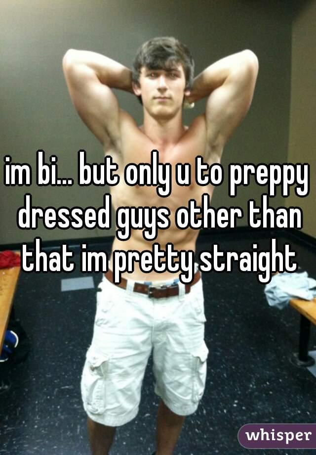 im bi... but only u to preppy dressed guys other than that im pretty straight