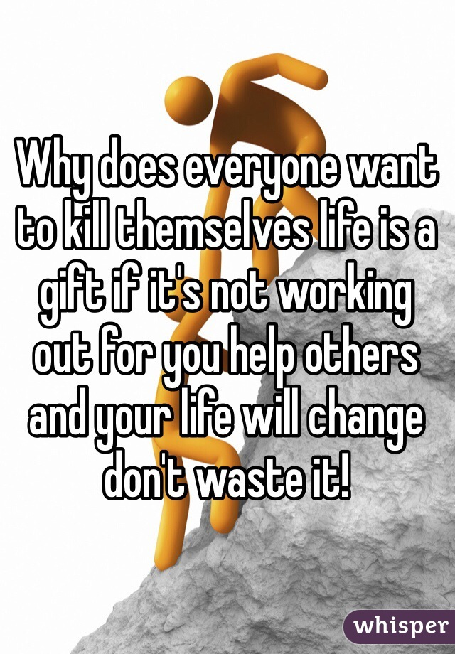 Why does everyone want to kill themselves life is a gift if it's not working  out for you help others and your life will change don't waste it!